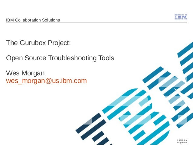 © 2009 IBM  Corporation  IBM Collaboration Solutions  The Gurubox Project:  Open Source Troubleshooting Tools  Wes Morgan ...