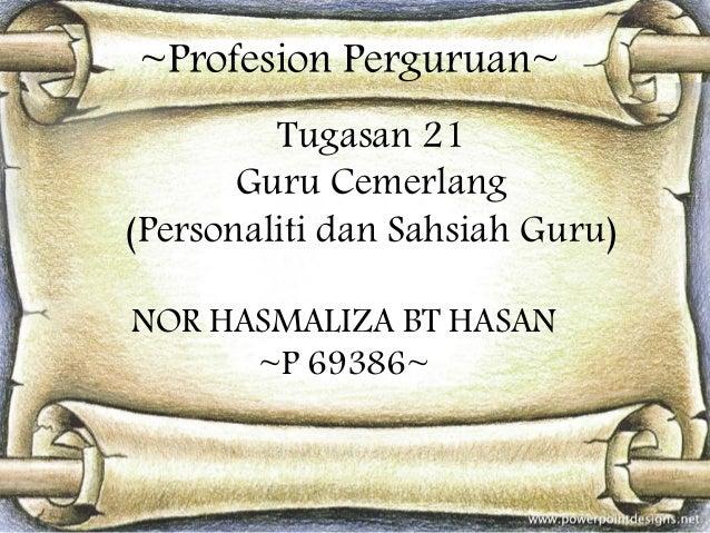 ~Profesion Perguruan~ Tugasan 21 Guru Cemerlang (Personaliti dan Sahsiah Guru) NOR HASMALIZA BT HASAN ~P 69386~