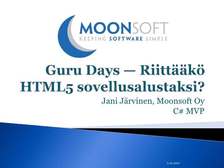 Guru Days — Riittääkö HTML5 sovellusalustaksi?<br />Jani Järvinen, Moonsoft OyC# MVP<br />5.10.2011<br />