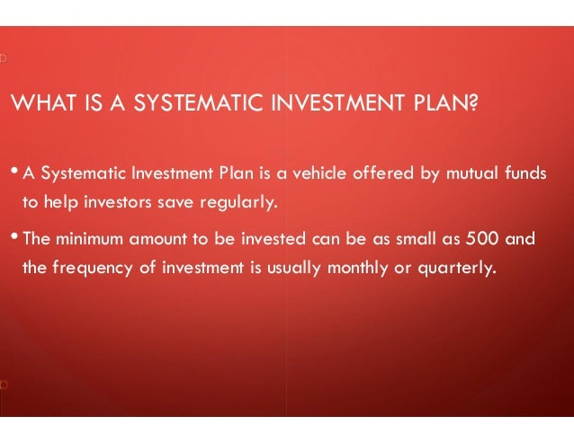WHAT IS A SYSTEMATIC INVESTMENT PLAN? • A Systematic Investment Plan is a vehicle offered by mutual funds to help investor...