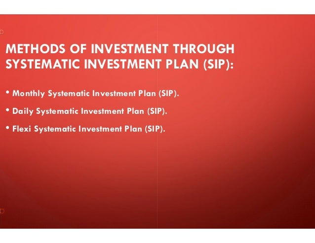 METHODS OF INVESTMENT THROUGH SYSTEMATIC INVESTMENT PLAN (SIP): • Monthly Systematic Investment Plan (SIP). • Daily System...