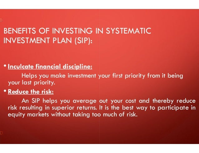 BENEFITS OF INVESTING IN SYSTEMATIC INVESTMENT PLAN (SIP): • Inculcate financial discipline: Helps you make investment you...