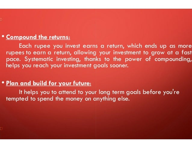 • Compound the returns: Each rupee you invest earns a return, which ends up as more rupees to earn a return, allowing your...