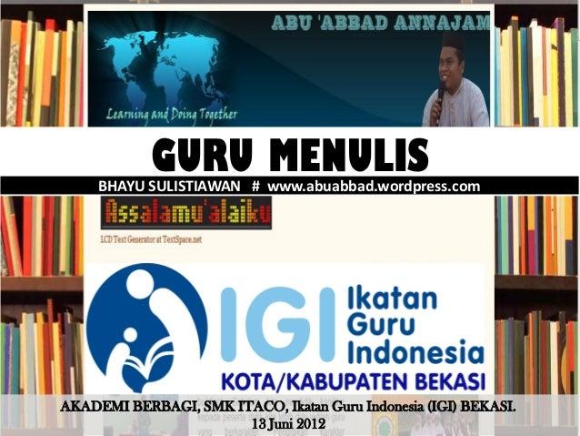 GURU MENULIS     BHAYU SULISTIAWAN # www.abuabbad.wordpress.comAKADEMI BERBAGI, SMK ITACO, Ikatan Guru Indonesia (IGI) BEK...