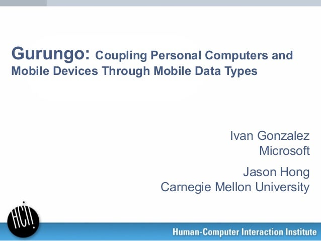 Gurungo: Coupling Personal Computers and Mobile Devices Through Mobile Data Types Ivan Gonzalez Microsoft Jason Hong Carne...