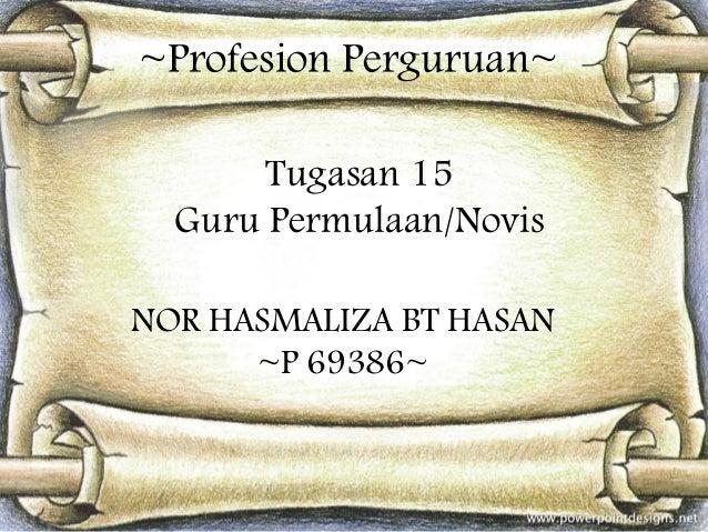 ~Profesion Perguruan~ Tugasan 15 Guru Permulaan/Novis NOR HASMALIZA BT HASAN ~P 69386~