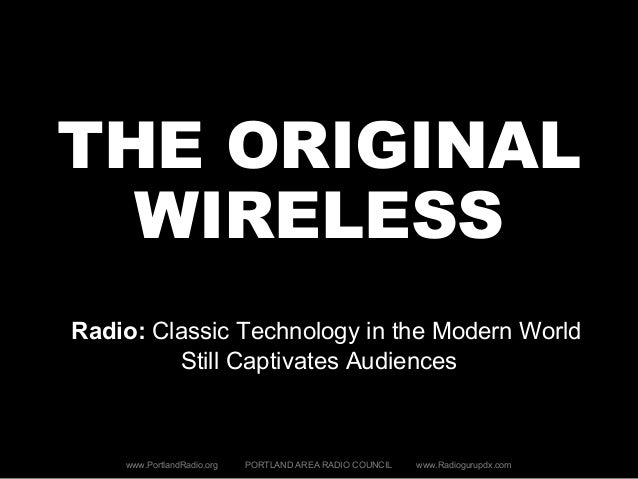 THE ORIGINAL WIRELESS Radio: Classic Technology in the Modern World Still Captivates Audiences www.PortlandRadio.org PORTL...