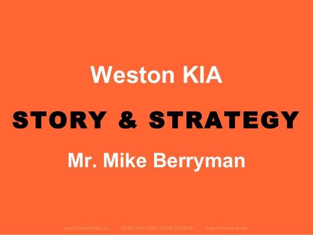 Weston KIA STORY & STRATEGY www.PortlandRadio.org PORTLAND AREA RADIO COUNCIL www.RadioAdLab.com Mr. Mike Berryman