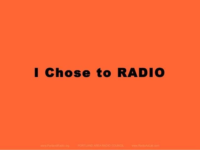 I Chose to RADIO www.PortlandRadio.org PORTLAND AREA RADIO COUNCIL www.RadioAdLab.com