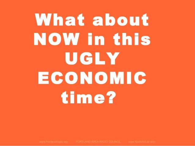 www.PortlandRadio.org PORTLAND AREA RADIO COUNCIL www.RadioAdLab.com What about NOW in this UGLY ECONOMIC time?