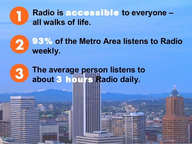 Radio is accessible to everyone – all walks of life. 93% of the Metro Area listens to Radio weekly. The average person lis...