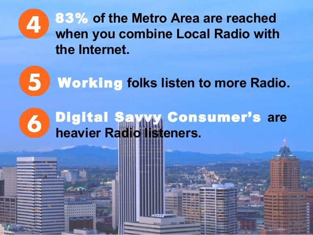 83% of the Metro Area are reached when you combine Local Radio with the Internet. Working folks listen to more Radio. Digi...