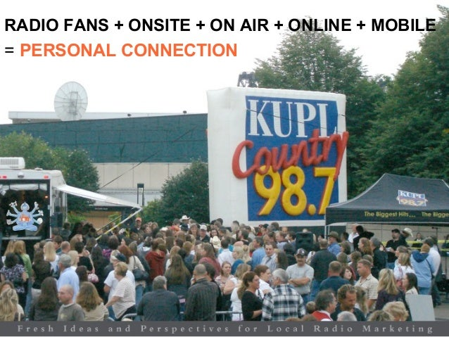 RADIO FANS + ONSITE + ON AIR + ONLINE + MOBILE = PERSONAL CONNECTION