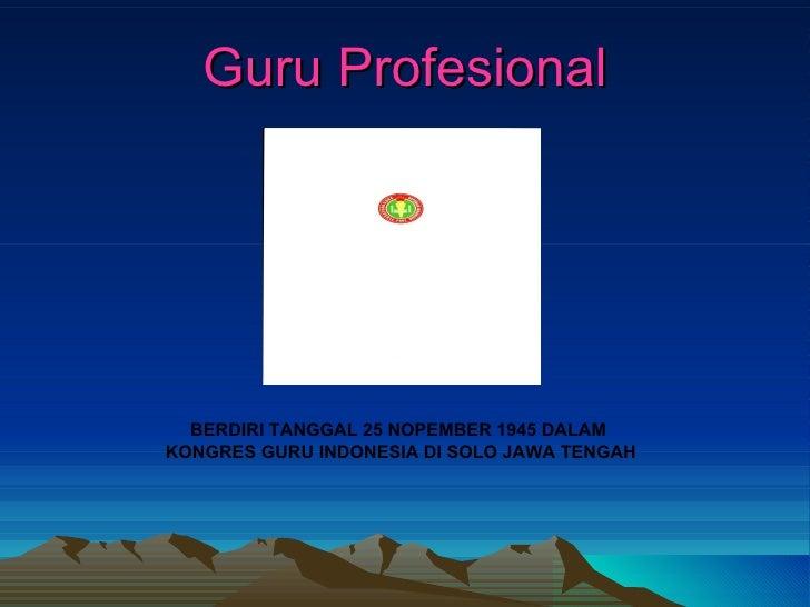 Guru Profesional BERDIRI TANGGAL 25 NOPEMBER 1945 DALAM  KONGRES GURU INDONESIA DI SOLO JAWA TENGAH