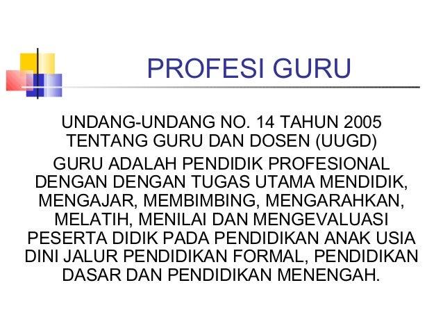 PROFESI GURU    UNDANG-UNDANG NO. 14 TAHUN 2005     TENTANG GURU DAN DOSEN (UUGD)   GURU ADALAH PENDIDIK PROFESIONAL DENGA...