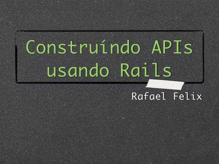 Construíndo APIs  usando Rails          Rafael Felix