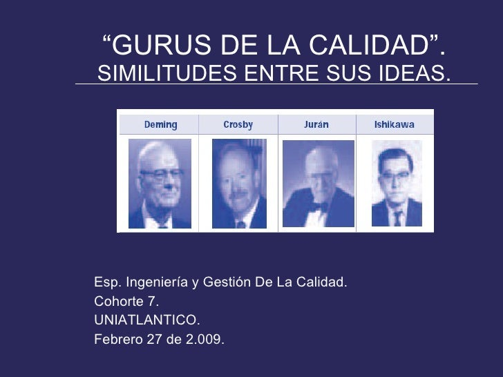 """"""" GURUS DE LA CALIDAD"""". SIMILITUDES ENTRE SUS IDEAS. <ul><li>Esp. Ingeniería y Gestión De La Calidad. </li></ul><ul><li>Co..."""