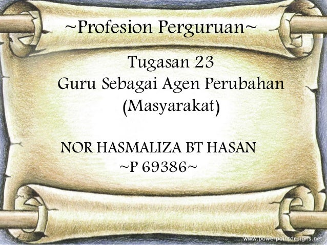 ~Profesion Perguruan~ Tugasan 23 Guru Sebagai Agen Perubahan (Masyarakat) NOR HASMALIZA BT HASAN ~P 69386~