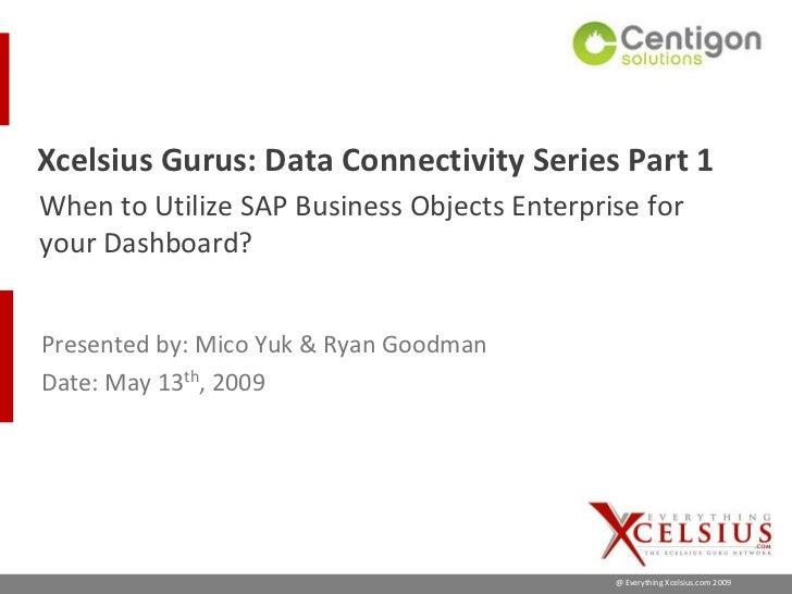 Xcelsius Gurus: Data Connectivity Series Part 1 When to Utilize SAP Business Objects Enterprise for your Dashboard?   Pres...
