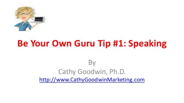 Be Your Own Guru Tip #1: Speaking By Cathy Goodwin, Ph.D. http://www.CathyGoodwinMarketing.com