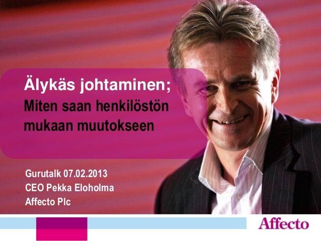 Älykäs johtaminen;Miten saan henkilöstönmukaan muutokseenGurutalk 07.02.2013CEO Pekka EloholmaAffecto Plc