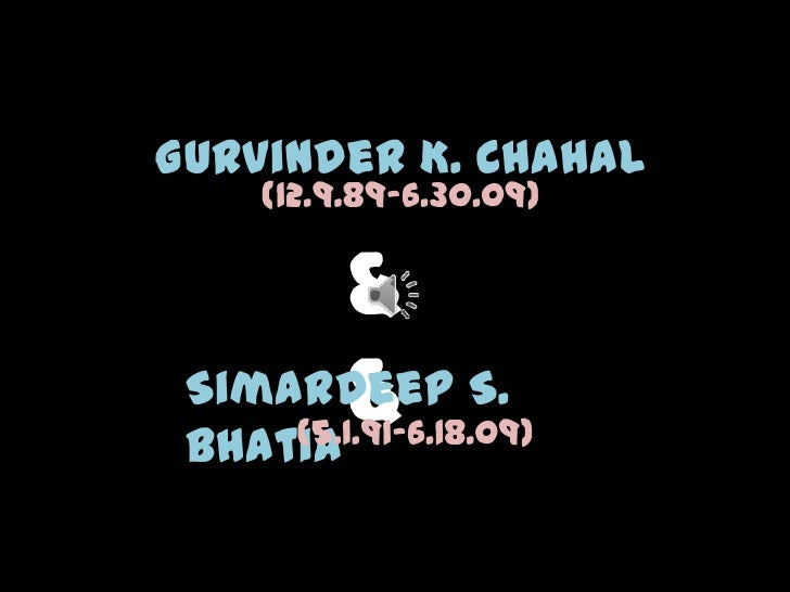 Gurvinder K. Chahal     (12.9.89-6.30.09)         &         & Simardeep S.     (5.1.91-6.18.09) Bhatia