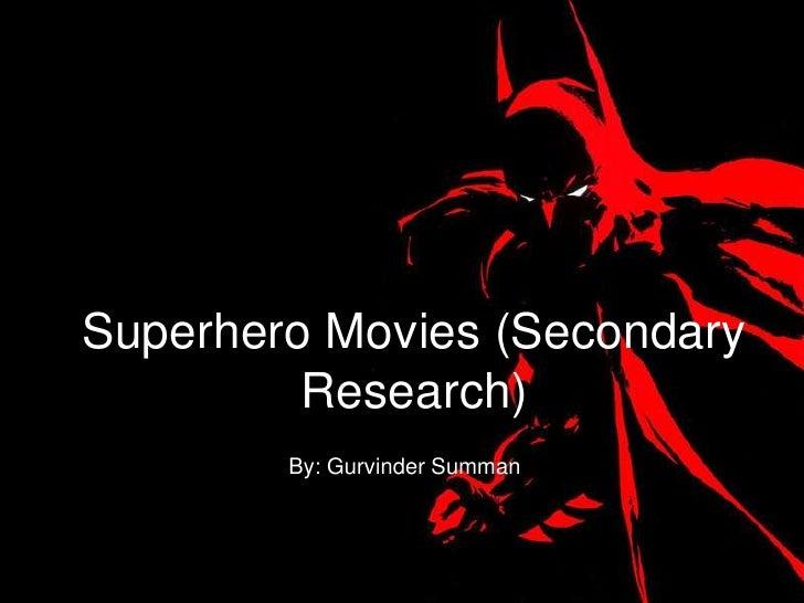 Superhero Movies (Secondary         Research)        By: Gurvinder Summan
