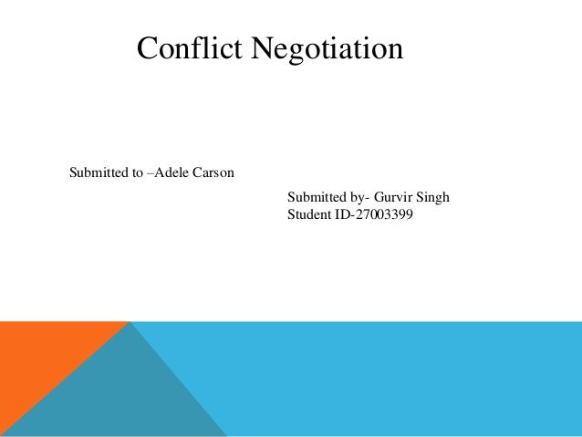 Conflict Negotiation  Submitted to –Adele Carson Submitted by- Gurvir Singh Student ID-27003399