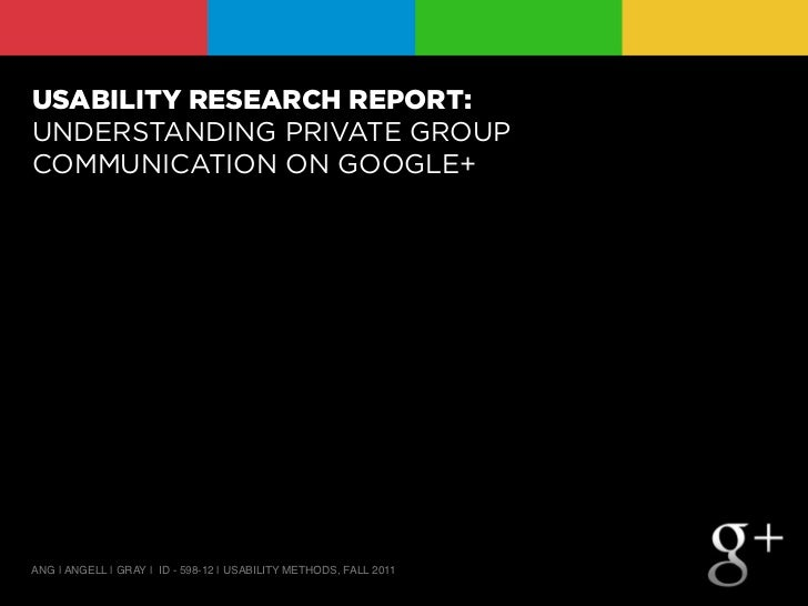 USABILITY RESEARCH REPORT:UNDERSTANDING PRIVATE GROUPCOMMUNICATION ON GOOGLE+ANG | ANGELL | GRAY | ID - 598-12 | USABILITY...