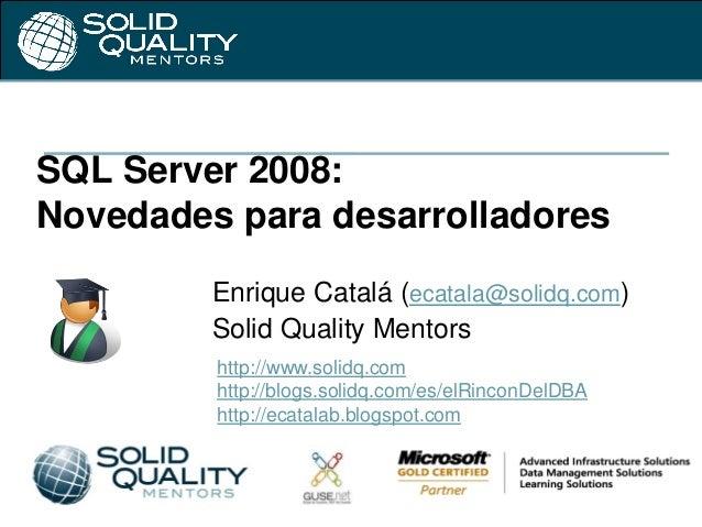 SQL Server 2008:Novedades para desarrolladoresEnrique Catalá (ecatala@solidq.com)Solid Quality Mentorshttp://www.solidq.co...
