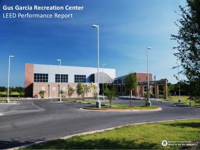 Gus Garcia Recreation Center LEED Performance Report BROUGHT TO YOU BY THE OFFICE OF THE CITY ARCHITECT