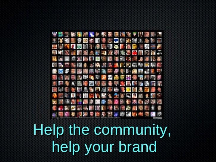 Twitter   <ul><li>Help the community,  </li></ul><ul><li>help your brand </li></ul>