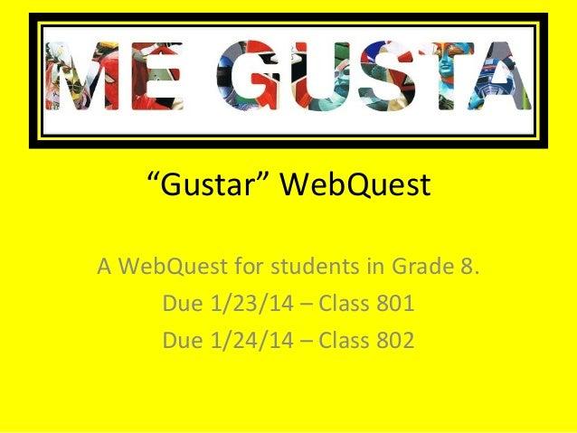 """Gustar"" WebQuest A WebQuest for students in Grade 8. Due 1/23/14 – Class 801 Due 1/24/14 – Class 802"