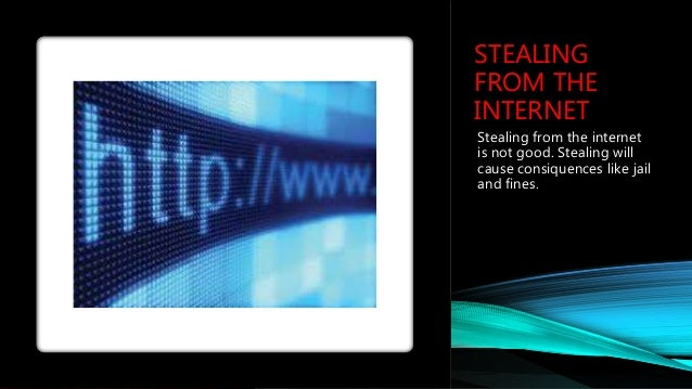STEALING FROM THE INTERNET Stealing from the internet is not good. Stealing will cause consiquences like jail and fines.
