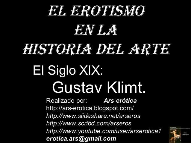 El Erotismo      En laHistoria dEl artE El Siglo XIX:    Gustav Klimt.   Realizado por:        Ars erótica   http://ars-er...