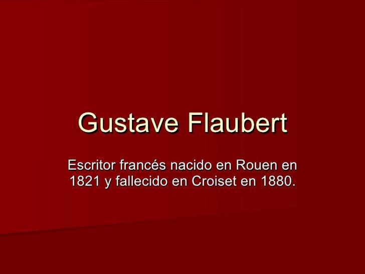 Gustave Flaubert Escritor francés nacido en Rouen en 1821 y fallecido en Croiset en 1880.