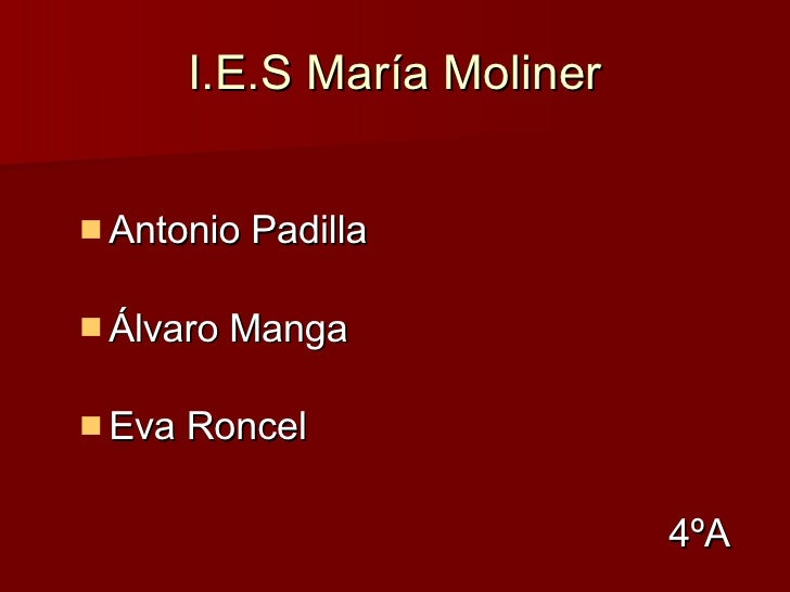 I.E.S María Moliner <ul><li>Antonio Padilla </li></ul><ul><li>Álvaro Manga </li></ul><ul><li>Eva Roncel  </li></ul><ul><li...