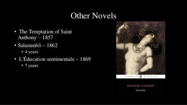 Other Novels• The Temptation of Saint  Anthony – 1857• Salammbô – 1862   • 4 years• LÉducation sentimentale – 1869   • 7 y...