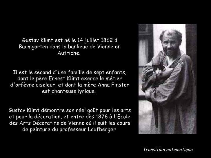 Gustav Klimt est né le 14 juillet 1862 à Baumgarten dans la banlieue de Vienne en Autriche.  Il est le second d'une famill...