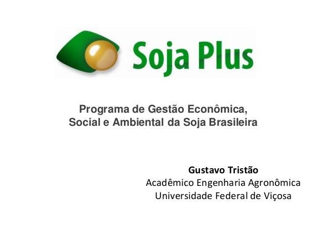 Programa de Gestão Econômica, Social e Ambiental da Soja Brasileira Gustavo Tristão Acadêmico Engenharia Agronômica Univer...