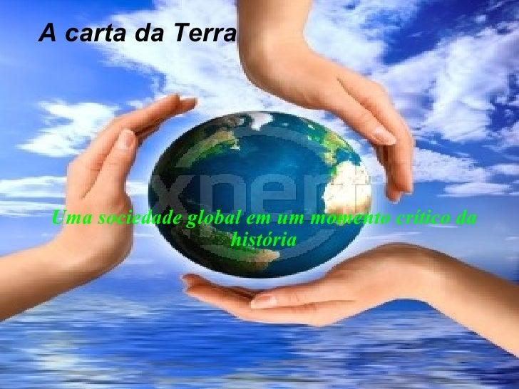 A carta da Terra <ul><ul><li>Uma sociedade global em um momento crítico da história </li></ul></ul>