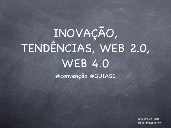 INOVAÇÃO, TENDÊNCIAS, WEB 2.0, WEB 4.0 <ul><li>#convenção #GUIASE </li></ul>outubro de 2011 @gustavozanotto