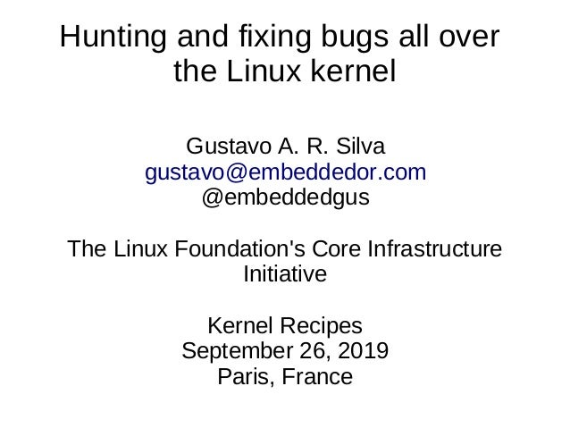 Hunting and fixing bugs all over the Linux kernel Gustavo A. R. Silva gustavo@embeddedor.com @embeddedgus The Linux Founda...