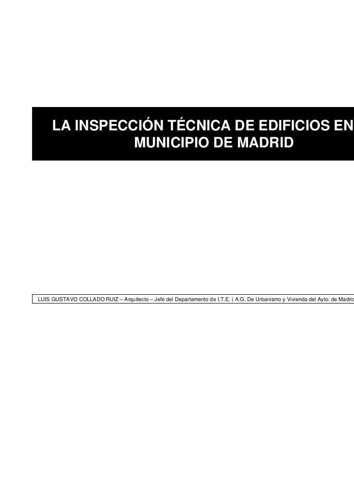 LA INSPECCIÓN TÉCNICA DE EDIFICIOS EN EL               MUNICIPIO DE MADRIDLUIS GUSTAVO COLLADO RUIZ – Arquitecto – Jefe de...
