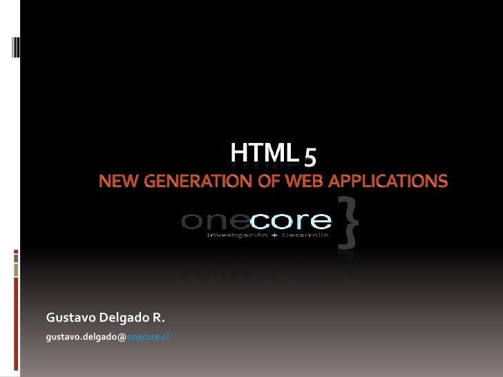 HTML 5  new generation  of  WEB  applications<br />Gustavo Delgado R.<br />gustavo.delgado@onecore.cl<br />