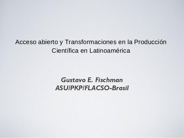 Acceso abierto y Transformaciones en la Producción            Científica en Latinoamérica              Gustavo E. Fischman...