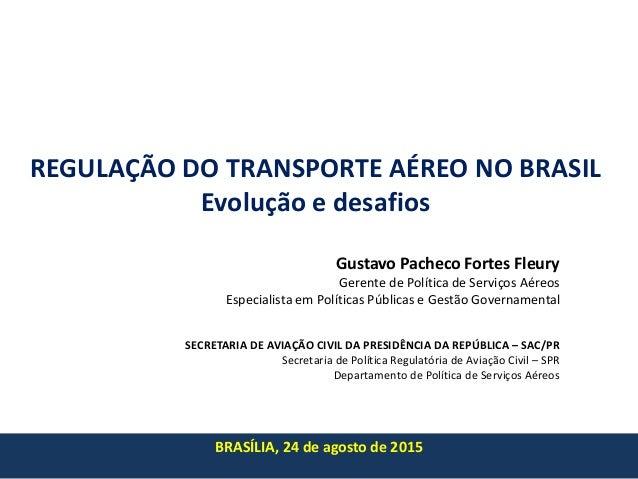 REGULAÇÃO DO TRANSPORTE AÉREO NO BRASIL Evolução e desafios BRASÍLIA, 24 de agosto de 2015 Gustavo Pacheco Fortes Fleury G...