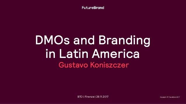 DMOs and Branding in Latin America Gustavo Koniszczer Copyright / IP FutureBrand 2017BTO | Firenze | 29.11.2017