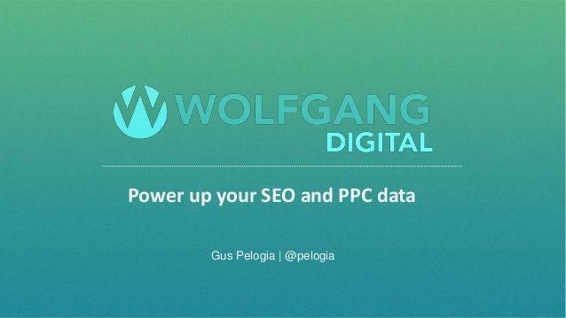 @pelogia Power up your SEO and PPC data Gus Pelogia   @pelogia