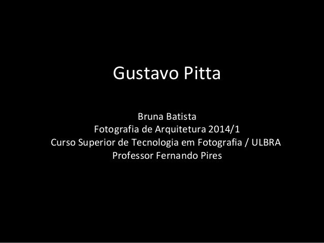 Gustavo Pitta Bruna Batista Fotografia de Arquitetura 2014/1 Curso Superior de Tecnologia em Fotografia / ULBRA Professor ...